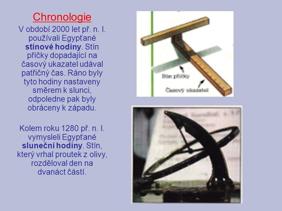 Chronologie V období 2000 let př. n. l. používali Egypťané stínové hodiny. Stín příčky dopadající na časový ukazatel udával patřičný čas. Ráno byly ty