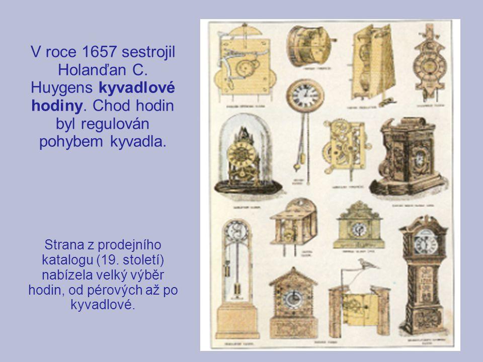 V roce 1657 sestrojil Holanďan C. Huygens kyvadlové hodiny. Chod hodin byl regulován pohybem kyvadla. Strana z prodejního katalogu (19. století) nabíz