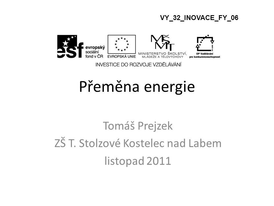 Přeměna energie Tomáš Prejzek ZŠ T. Stolzové Kostelec nad Labem listopad 2011 VY_32_INOVACE_FY_06