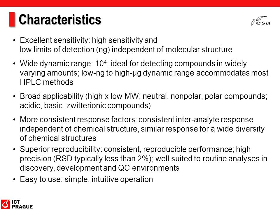 Characteristics Excellent sensitivity: high sensitivity and low limits of detection (ng) independent of molecular structure Wide dynamic range: 10 4 ; ideal for detecting compounds in widely varying amounts; low-ng to high-µg dynamic range accommodates most HPLC methods Broad applicability (high x low MW; neutral, nonpolar, polar compounds; acidic, basic, zwitterionic compounds) More consistent response factors: consistent inter-analyte response independent of chemical structure, similar response for a wide diversity of chemical structures Superior reproducibility: consistent, reproducible performance; high precision (RSD typically less than 2%); well suited to routine analyses in discovery, development and QC environments Easy to use: simple, intuitive operation