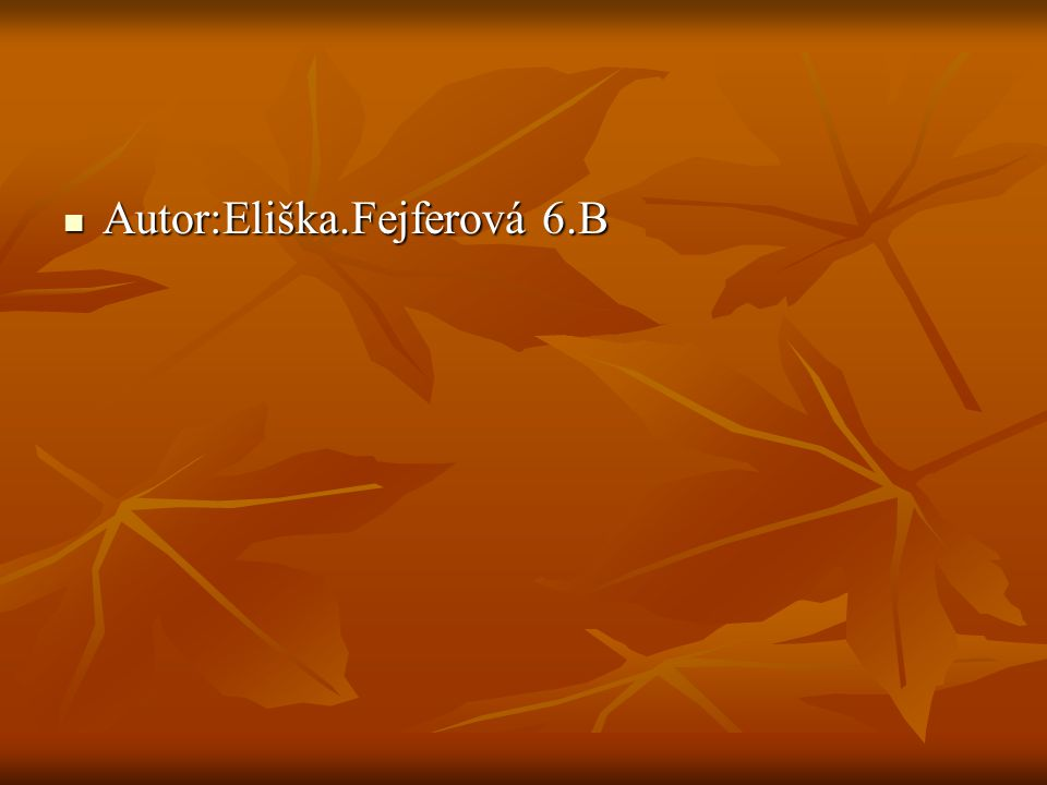 Autor:Eliška.Fejferová 6.B Autor:Eliška.Fejferová 6.B