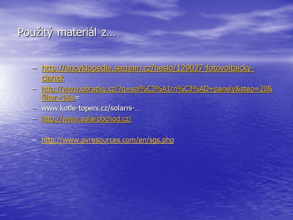 Použitý materiál z… –http://encyklopedie.seznam.cz/heslo/129027-fotovoltaicky- clanek http://encyklopedie.seznam.cz/heslo/129027-fotovoltaicky- clanekhttp://encyklopedie.seznam.cz/heslo/129027-fotovoltaicky- clanek –http://www.obrazky.cz/?q=sol%C3%A1rn%C3%AD+panely&step=20& filter=1&s= http://www.obrazky.cz/?q=sol%C3%A1rn%C3%AD+panely&step=20& filter=1&shttp://www.obrazky.cz/?q=sol%C3%A1rn%C3%AD+panely&step=20& filter=1&s –www.kotle-topeni.cz/solarni-… –http://www.solarobchod.cz/ http://www.solarobchod.cz/ – –http://www.pvresources.com/en/sgs.phphttp://www.pvresources.com/en/sgs.php