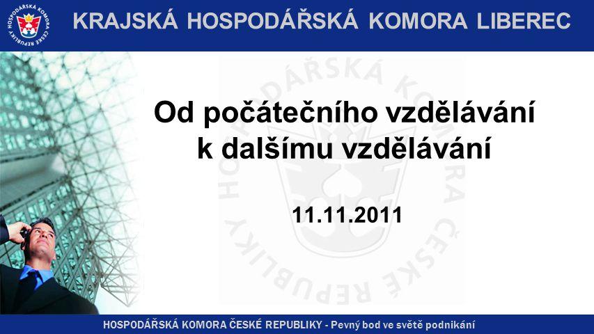 HOSPODÁŘSKÁ KOMORA ČESKÉ REPUBLIKY - Pevný bod ve světě podnikání KRAJSKÁ HOSPODÁŘSKÁ KOMORA LIBEREC Od počátečního vzdělávání k dalšímu vzdělávání 11.11.2011