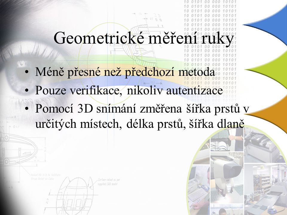 Geometrické měření ruky Méně přesné než předchozí metoda Pouze verifikace, nikoliv autentizace Pomocí 3D snímání změřena šířka prstů v určitých místech, délka prstů, šířka dlaně