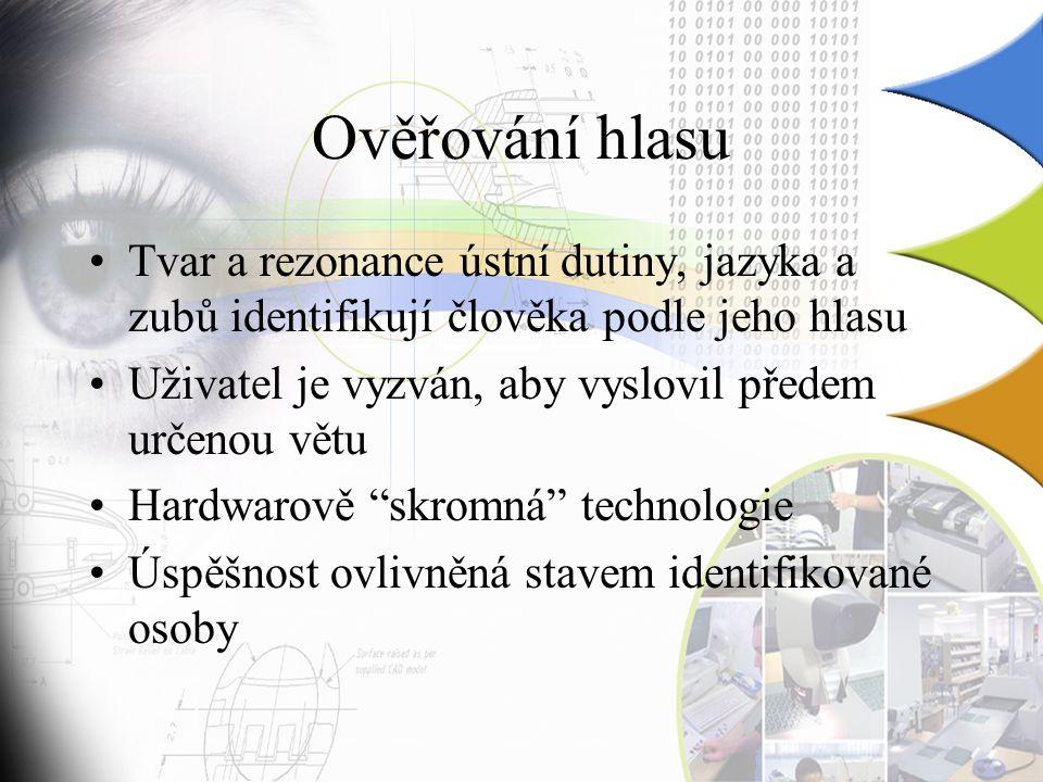 Ověřování hlasu Tvar a rezonance ústní dutiny, jazyka a zubů identifikují člověka podle jeho hlasu Uživatel je vyzván, aby vyslovil předem určenou větu Hardwarově skromná technologie Úspěšnost ovlivněná stavem identifikované osoby