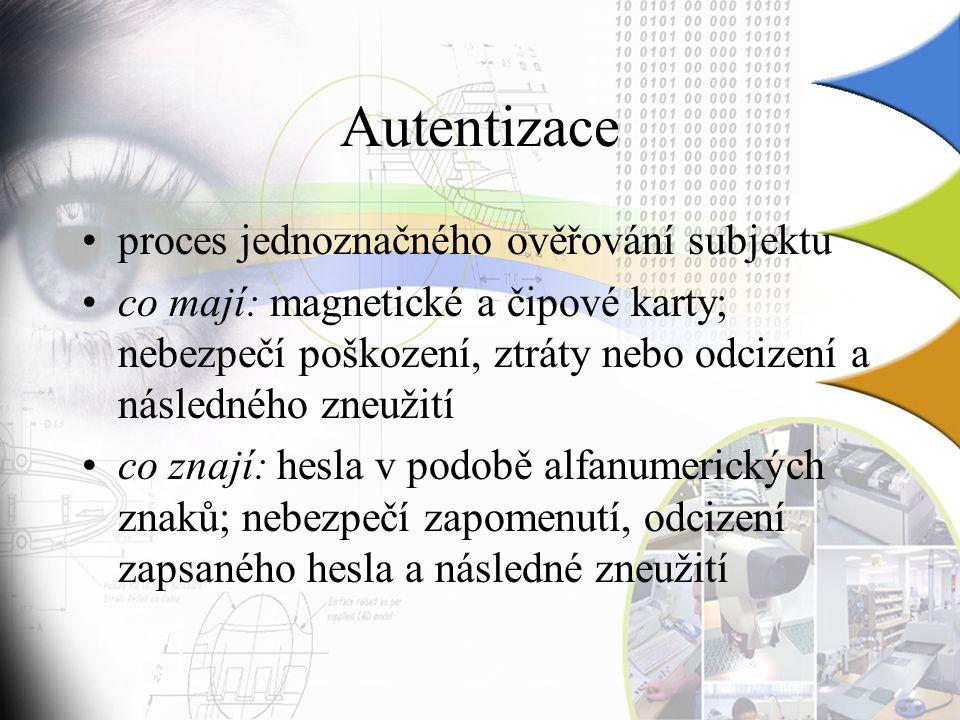 Autentizace proces jednoznačného ověřování subjektu co mají: magnetické a čipové karty; nebezpečí poškození, ztráty nebo odcizení a následného zneužití co znají: hesla v podobě alfanumerických znaků; nebezpečí zapomenutí, odcizení zapsaného hesla a následné zneužití