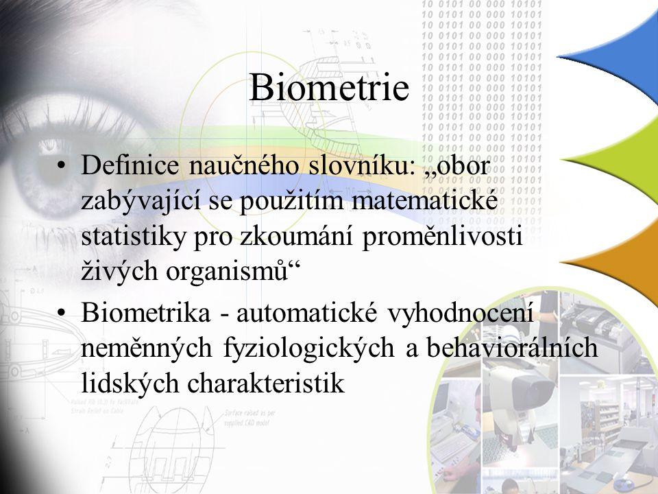 """Biometrie Definice naučného slovníku: """"obor zabývající se použitím matematické statistiky pro zkoumání proměnlivosti živých organismů Biometrika - automatické vyhodnocení neměnných fyziologických a behaviorálních lidských charakteristik"""