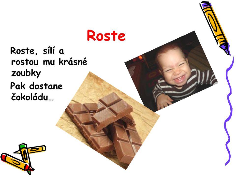 Roste Roste, sílí a rostou mu krásné zoubky Pak dostane čokoládu…