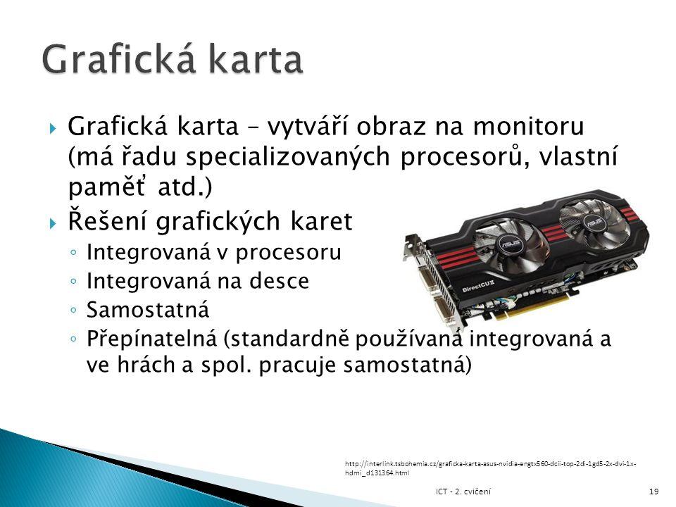  Grafická karta – vytváří obraz na monitoru (má řadu specializovaných procesorů, vlastní paměť atd.)  Řešení grafických karet ◦ Integrovaná v proces