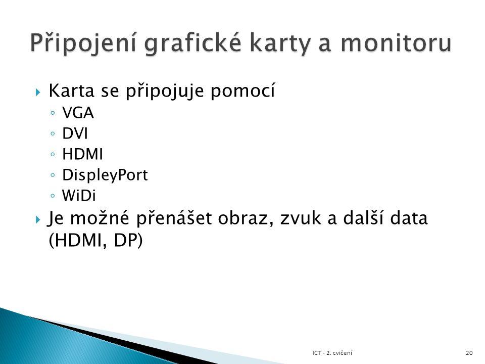  Karta se připojuje pomocí ◦ VGA ◦ DVI ◦ HDMI ◦ DispleyPort ◦ WiDi  Je možné přenášet obraz, zvuk a další data (HDMI, DP) 20ICT - 2. cvičení