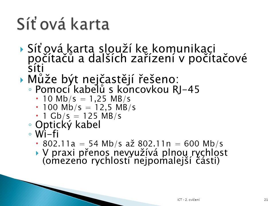  Síťová karta slouží ke komunikaci počítačů a dalších zařízení v počítačové síti  Může být nejčastějí řešeno: ◦ Pomocí kabelů s koncovkou RJ-45  10