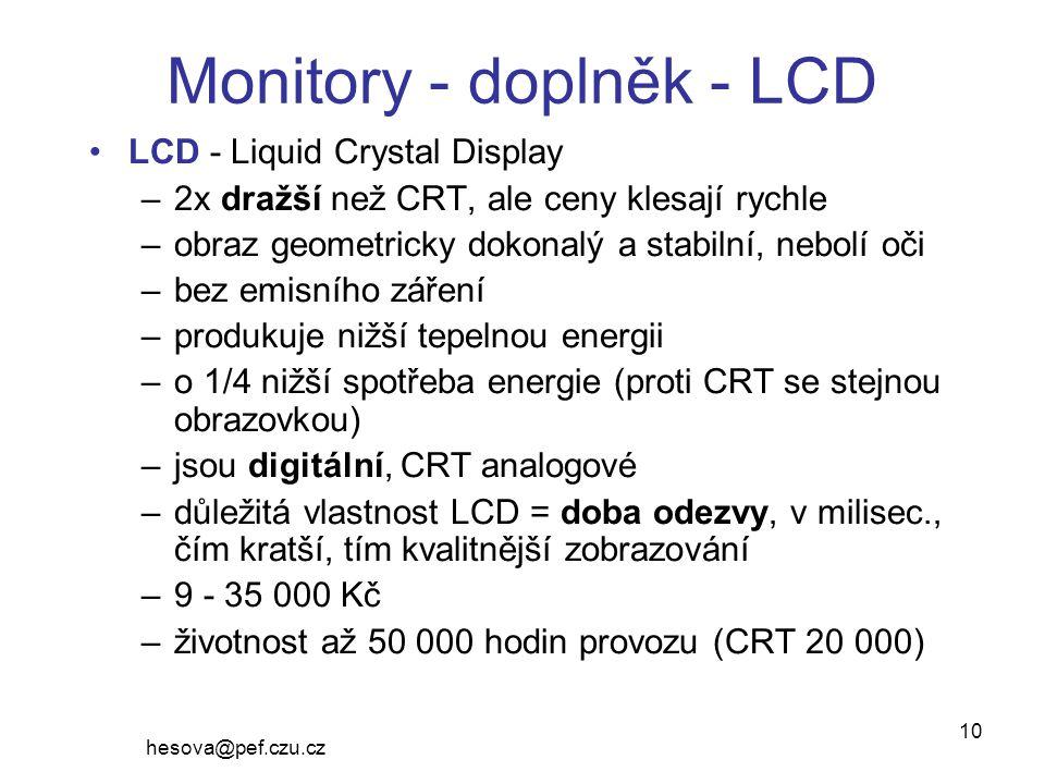 hesova@pef.czu.cz 10 Monitory - doplněk - LCD LCD - Liquid Crystal Display –2x dražší než CRT, ale ceny klesají rychle –obraz geometricky dokonalý a stabilní, nebolí oči –bez emisního záření –produkuje nižší tepelnou energii –o 1/4 nižší spotřeba energie (proti CRT se stejnou obrazovkou) –jsou digitální, CRT analogové –důležitá vlastnost LCD = doba odezvy, v milisec., čím kratší, tím kvalitnější zobrazování –9 - 35 000 Kč –životnost až 50 000 hodin provozu (CRT 20 000)