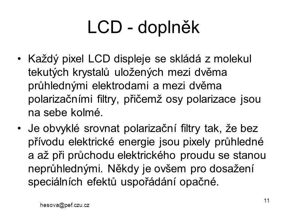 hesova@pef.czu.cz 11 LCD - doplněk Každý pixel LCD displeje se skládá z molekul tekutých krystalů uložených mezi dvěma průhlednými elektrodami a mezi dvěma polarizačními filtry, přičemž osy polarizace jsou na sebe kolmé.