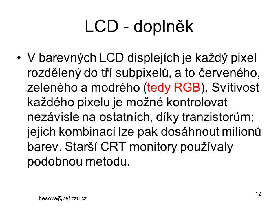 hesova@pef.czu.cz 12 LCD - doplněk V barevných LCD displejích je každý pixel rozdělený do tří subpixelů, a to červeného, zeleného a modrého (tedy RGB).