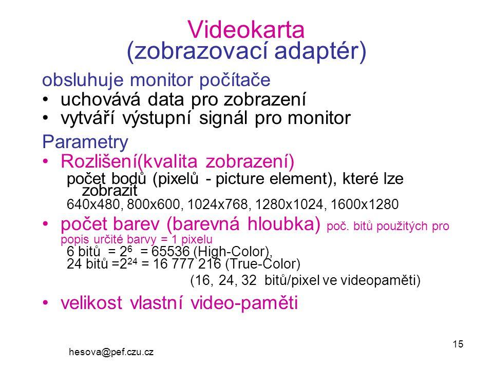 hesova@pef.czu.cz 15 Videokarta (zobrazovací adaptér) obsluhuje monitor počítače uchovává data pro zobrazení vytváří výstupní signál pro monitor Parametry Rozlišení(kvalita zobrazení) počet bodů (pixelů - picture element), které lze zobrazit 640x480, 800x600, 1024x768, 1280x1024, 1600x1280 počet barev (barevná hloubka) poč.