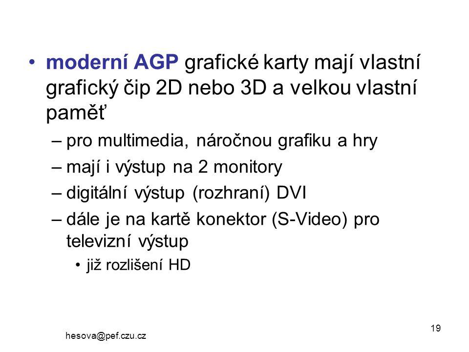hesova@pef.czu.cz 19 moderní AGP grafické karty mají vlastní grafický čip 2D nebo 3D a velkou vlastní paměť –pro multimedia, náročnou grafiku a hry –mají i výstup na 2 monitory –digitální výstup (rozhraní) DVI –dále je na kartě konektor (S-Video) pro televizní výstup již rozlišení HD