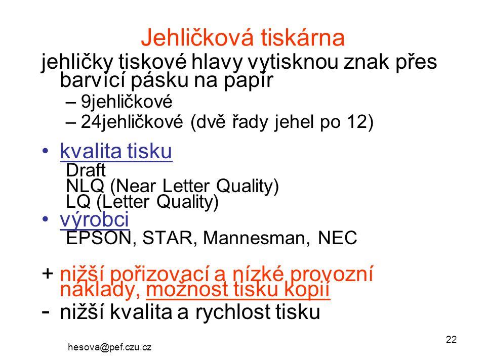 hesova@pef.czu.cz 22 Jehličková tiskárna jehličky tiskové hlavy vytisknou znak přes barvící pásku na papír –9jehličkové –24jehličkové (dvě řady jehel po 12) kvalita tisku Draft NLQ (Near Letter Quality) LQ (Letter Quality) výrobci EPSON, STAR, Mannesman, NEC +nižší pořizovací a nízké provozní náklady, možnost tisku kopií - nižší kvalita a rychlost tisku
