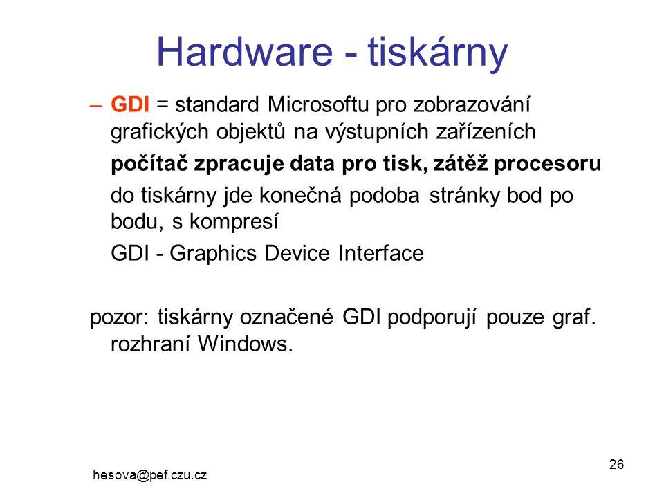hesova@pef.czu.cz 26 Hardware - tiskárny –GDI = standard Microsoftu pro zobrazování grafických objektů na výstupních zařízeních počítač zpracuje data pro tisk, zátěž procesoru do tiskárny jde konečná podoba stránky bod po bodu, s kompresí GDI - Graphics Device Interface pozor: tiskárny označené GDI podporují pouze graf.