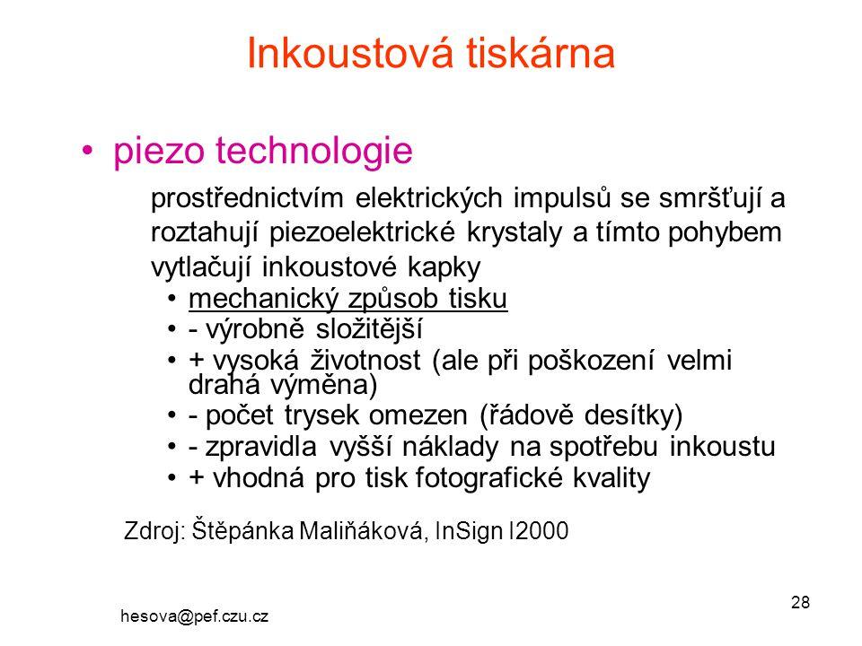hesova@pef.czu.cz 28 Inkoustová tiskárna piezo technologie prostřednictvím elektrických impulsů se smršťují a roztahují piezoelektrické krystaly a tímto pohybem vytlačují inkoustové kapky mechanický způsob tisku - výrobně složitější + vysoká životnost (ale při poškození velmi drahá výměna) - počet trysek omezen (řádově desítky) - zpravidla vyšší náklady na spotřebu inkoustu + vhodná pro tisk fotografické kvality Zdroj: Štěpánka Maliňáková, InSign I2000