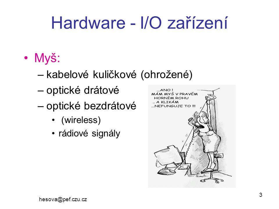 hesova@pef.czu.cz 3 Hardware - I/O zařízení Myš: –kabelové kuličkové (ohrožené) –optické drátové –optické bezdrátové (wireless) rádiové signály