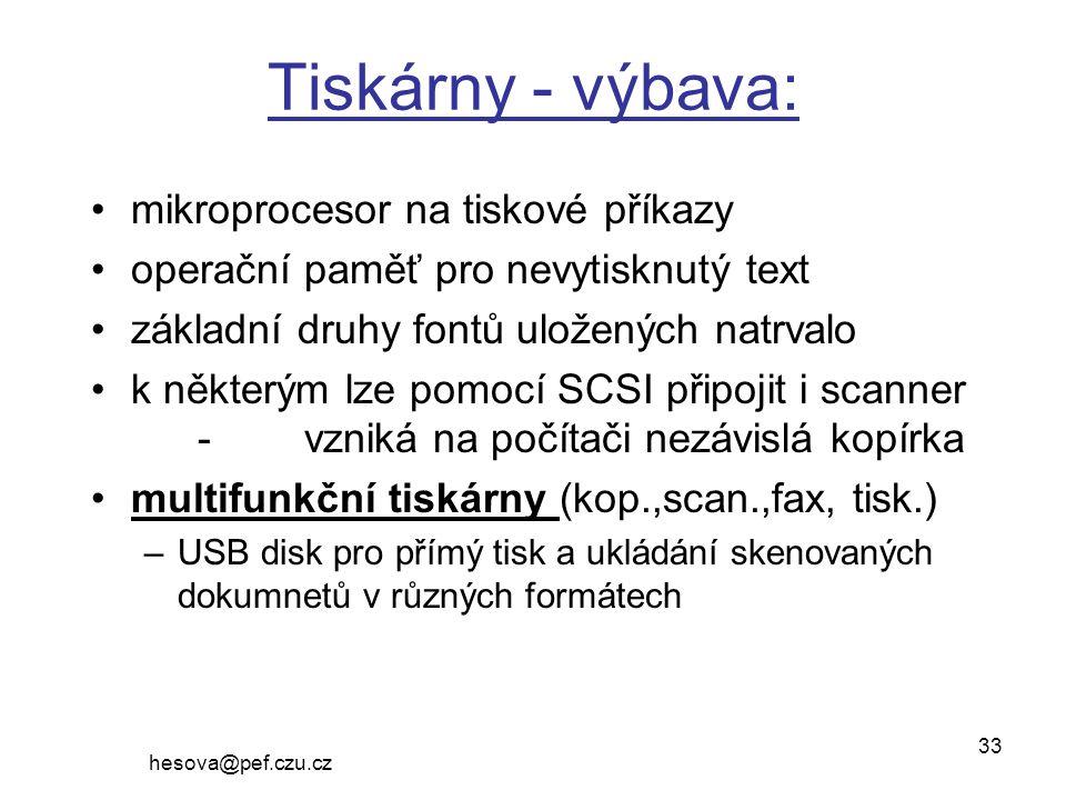 hesova@pef.czu.cz 33 Tiskárny - výbava: mikroprocesor na tiskové příkazy operační paměť pro nevytisknutý text základní druhy fontů uložených natrvalo k některým lze pomocí SCSI připojit i scanner -vzniká na počítači nezávislá kopírka multifunkční tiskárny (kop.,scan.,fax, tisk.) –USB disk pro přímý tisk a ukládání skenovaných dokumnetů v různých formátech