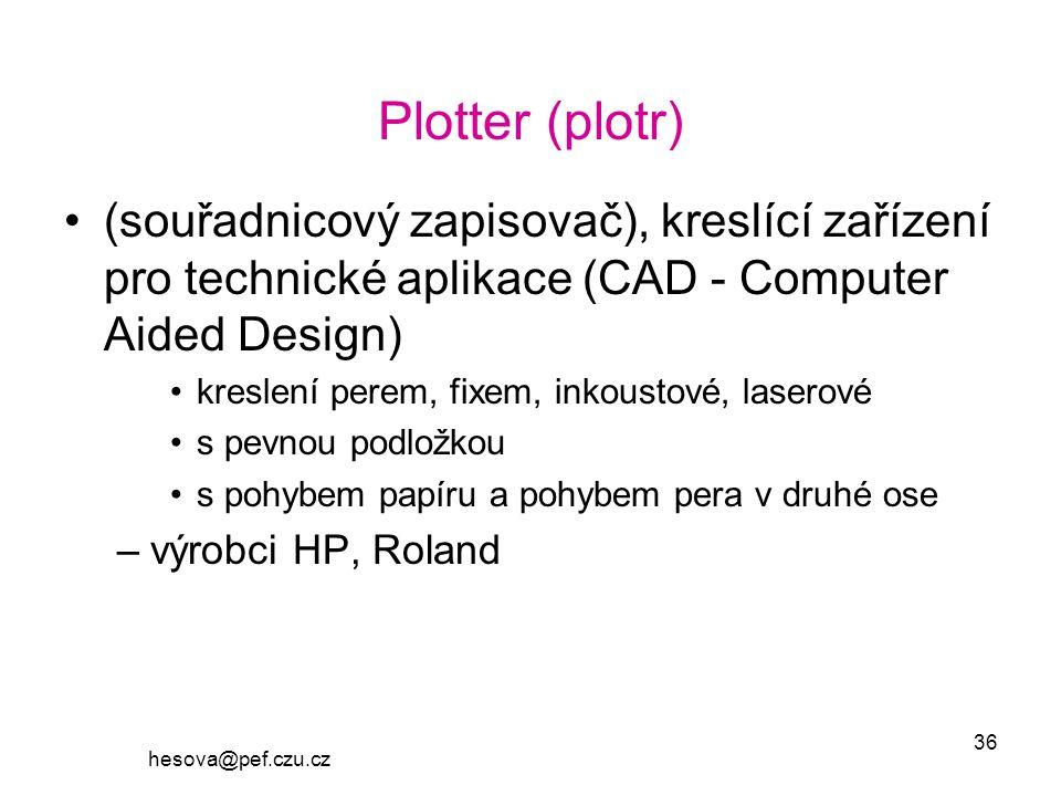 hesova@pef.czu.cz 36 Plotter (plotr) (souřadnicový zapisovač), kreslící zařízení pro technické aplikace (CAD - Computer Aided Design) kreslení perem, fixem, inkoustové, laserové s pevnou podložkou s pohybem papíru a pohybem pera v druhé ose –výrobci HP, Roland
