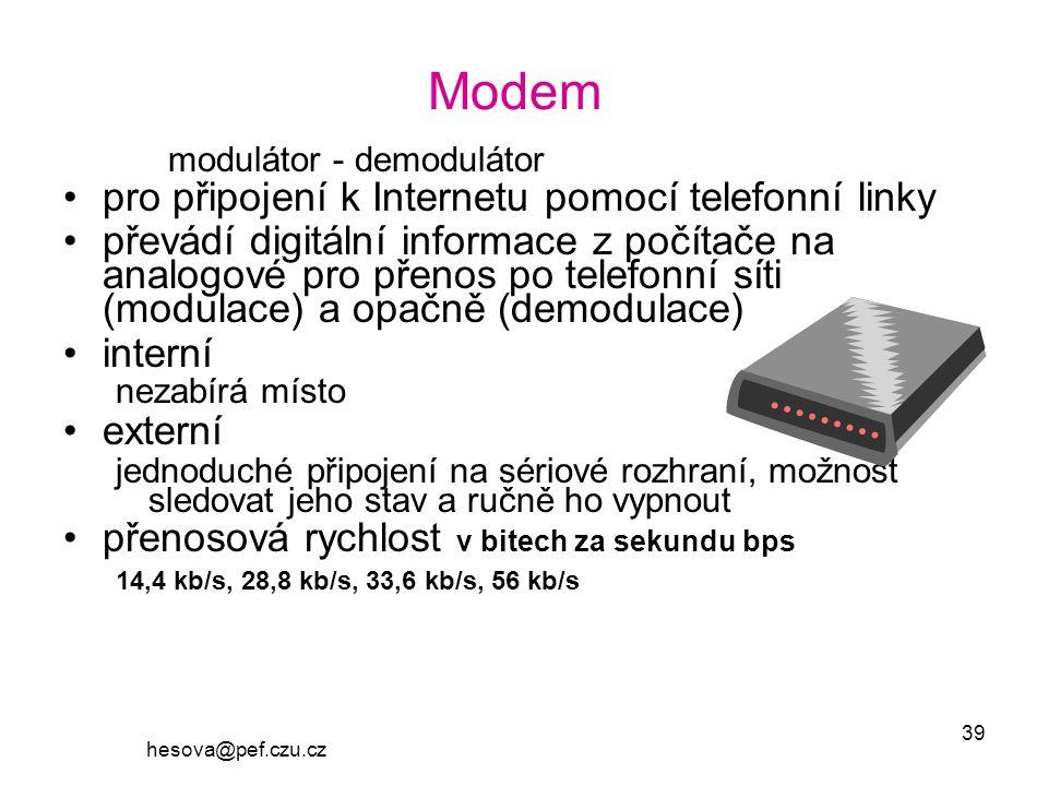 hesova@pef.czu.cz 39 Modem modulátor - demodulátor pro připojení k Internetu pomocí telefonní linky převádí digitální informace z počítače na analogové pro přenos po telefonní síti (modulace) a opačně (demodulace) interní nezabírá místo externí jednoduché připojení na sériové rozhraní, možnost sledovat jeho stav a ručně ho vypnout přenosová rychlost v bitech za sekundu bps 14,4 kb/s, 28,8 kb/s, 33,6 kb/s, 56 kb/s