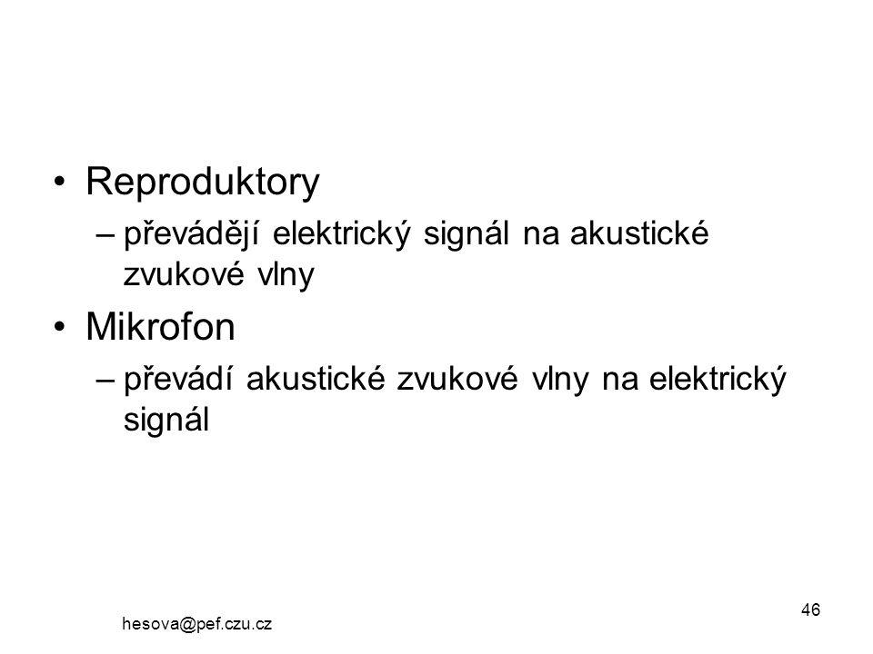 hesova@pef.czu.cz 46 Reproduktory –převádějí elektrický signál na akustické zvukové vlny Mikrofon –převádí akustické zvukové vlny na elektrický signál
