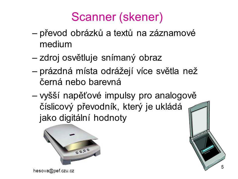 hesova@pef.czu.cz 5 Scanner (skener) –převod obrázků a textů na záznamové medium –zdroj osvětluje snímaný obraz –prázdná místa odrážejí více světla než černá nebo barevná –vyšší napěťové impulsy pro analogově číslicový převodník, který je ukládá jako digitální hodnoty