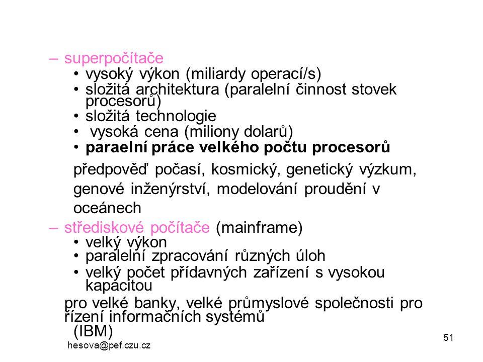 hesova@pef.czu.cz 51 –superpočítače vysoký výkon (miliardy operací/s) složitá architektura (paralelní činnost stovek procesorů) složitá technologie vysoká cena (miliony dolarů) paraelní práce velkého počtu procesorů předpověď počasí, kosmický, genetický výzkum, genové inženýrství, modelování proudění v oceánech –střediskové počítače (mainframe) velký výkon paralelní zpracování různých úloh velký počet přídavných zařízení s vysokou kapacitou pro velké banky, velké průmyslové společnosti pro řízení informačních systémů (IBM)