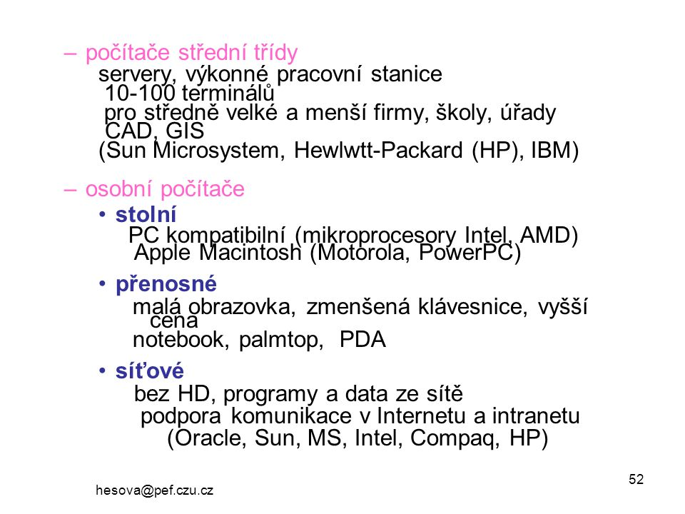 hesova@pef.czu.cz 52 –počítače střední třídy servery, výkonné pracovní stanice 10-100 terminálů pro středně velké a menší firmy, školy, úřady CAD, GIS (Sun Microsystem, Hewlwtt-Packard (HP), IBM) –osobní počítače stolní PC kompatibilní (mikroprocesory Intel, AMD) Apple Macintosh (Motorola, PowerPC) přenosné malá obrazovka, zmenšená klávesnice, vyšší cena notebook, palmtop, PDA síťové bez HD, programy a data ze sítě podpora komunikace v Internetu a intranetu (Oracle, Sun, MS, Intel, Compaq, HP)