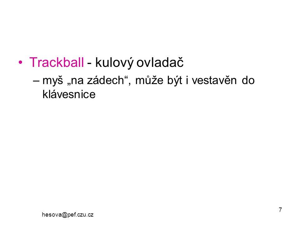 """hesova@pef.czu.cz 7 Trackball - kulový ovladač –myš """"na zádech , může být i vestavěn do klávesnice"""