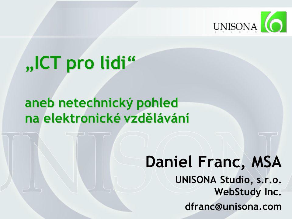 """""""ICT pro lidi aneb netechnický pohled na elektronické vzdělávání Daniel Franc, MSA UNISONA Studio, s.r.o."""