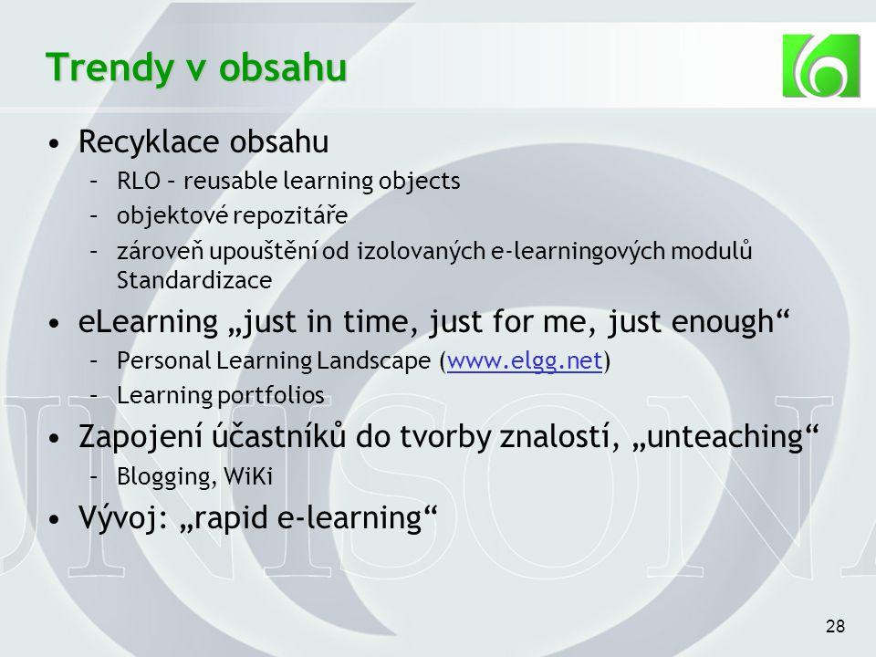 """28 Trendy v obsahu Recyklace obsahu –RLO – reusable learning objects –objektové repozitáře –zároveň upouštění od izolovaných e-learningových modulů Standardizace eLearning """"just in time, just for me, just enough –Personal Learning Landscape (www.elgg.net)www.elgg.net –Learning portfolios Zapojení účastníků do tvorby znalostí, """"unteaching –Blogging, WiKi Vývoj: """"rapid e-learning"""