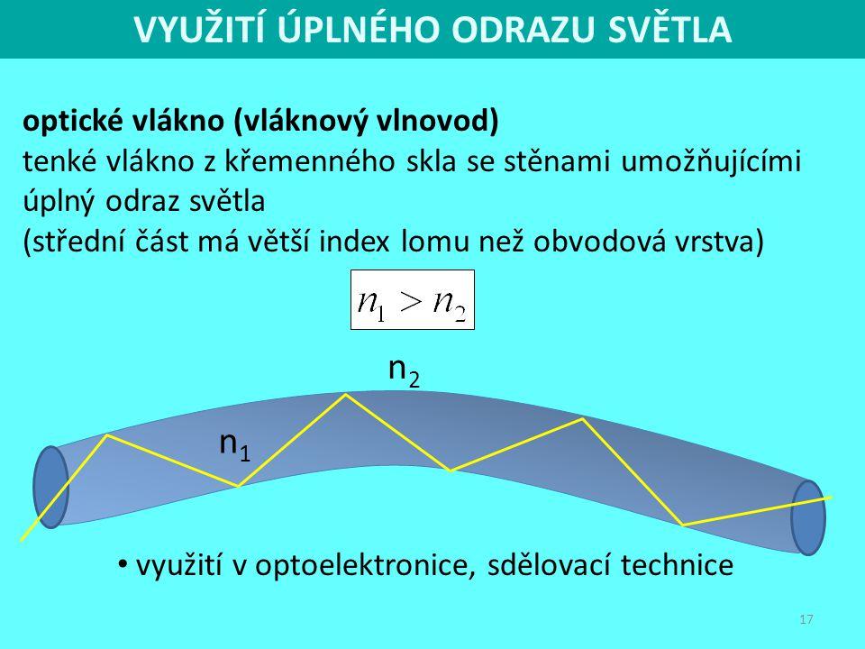 17 optické vlákno (vláknový vlnovod) tenké vlákno z křemenného skla se stěnami umožňujícími úplný odraz světla (střední část má větší index lomu než o