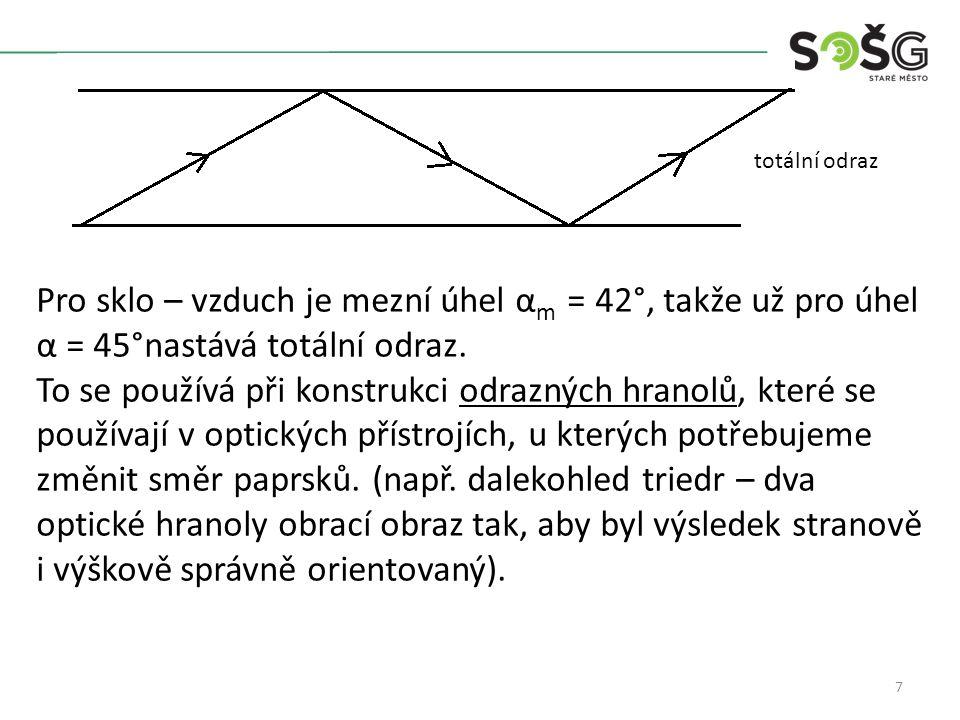7 Pro sklo – vzduch je mezní úhel α m = 42°, takže už pro úhel α = 45°nastává totální odraz. To se používá při konstrukci odrazných hranolů, které se