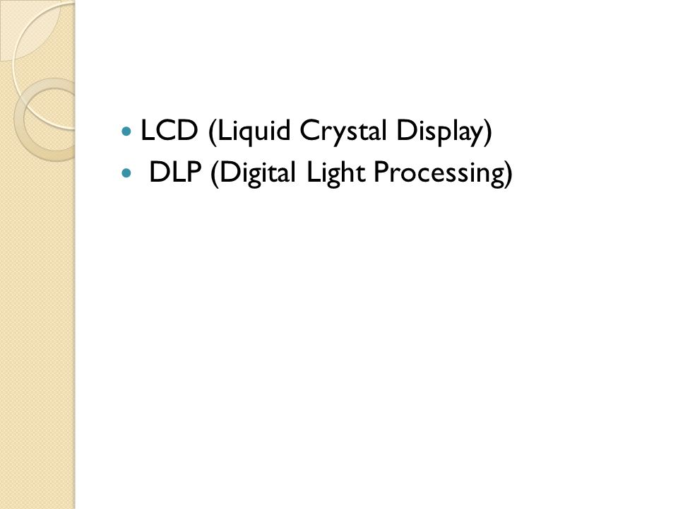 LCD (Liquid Crystal Display) DLP (Digital Light Processing)