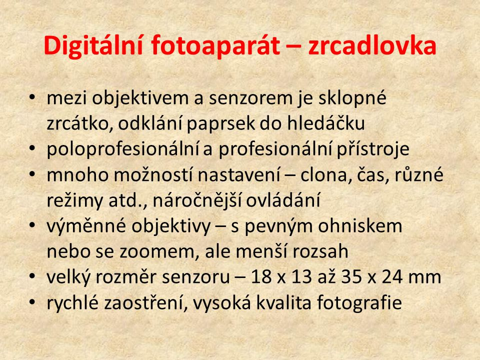 Digitální fotoaparát – zrcadlovka mezi objektivem a senzorem je sklopné zrcátko, odklání paprsek do hledáčku poloprofesionální a profesionální přístroje mnoho možností nastavení – clona, čas, různé režimy atd., náročnější ovládání výměnné objektivy – s pevným ohniskem nebo se zoomem, ale menší rozsah velký rozměr senzoru – 18 x 13 až 35 x 24 mm rychlé zaostření, vysoká kvalita fotografie
