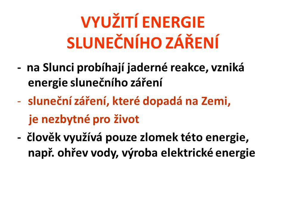 VYUŽITÍ ENERGIE SLUNEČNÍHO ZÁŘENÍ - na Slunci probíhají jaderné reakce, vzniká energie slunečního záření -sluneční záření, které dopadá na Zemi, je nezbytné pro život - člověk využívá pouze zlomek této energie, např.