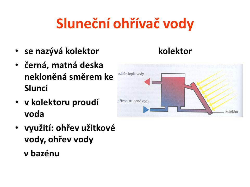 Sluneční ohřívač vody se nazývá kolektor černá, matná deska nekloněná směrem ke Slunci v kolektoru proudí voda využití: ohřev užitkové vody, ohřev vody v bazénu kolektor