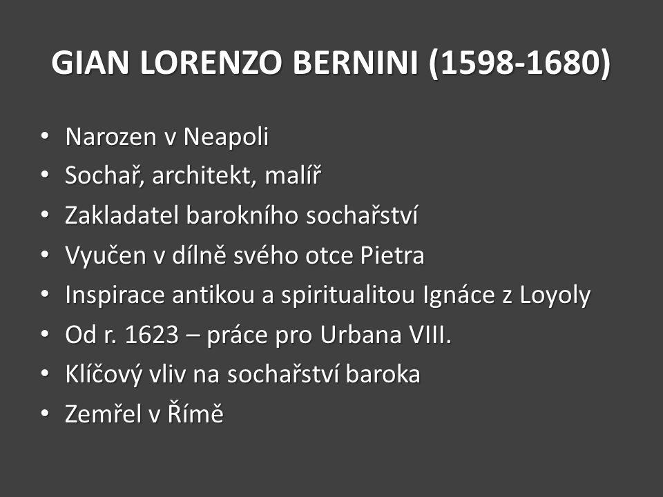 GIAN LORENZO BERNINI (1598-1680) Narozen v Neapoli Narozen v Neapoli Sochař, architekt, malíř Sochař, architekt, malíř Zakladatel barokního sochařství Zakladatel barokního sochařství Vyučen v dílně svého otce Pietra Vyučen v dílně svého otce Pietra Inspirace antikou a spiritualitou Ignáce z Loyoly Inspirace antikou a spiritualitou Ignáce z Loyoly Od r.