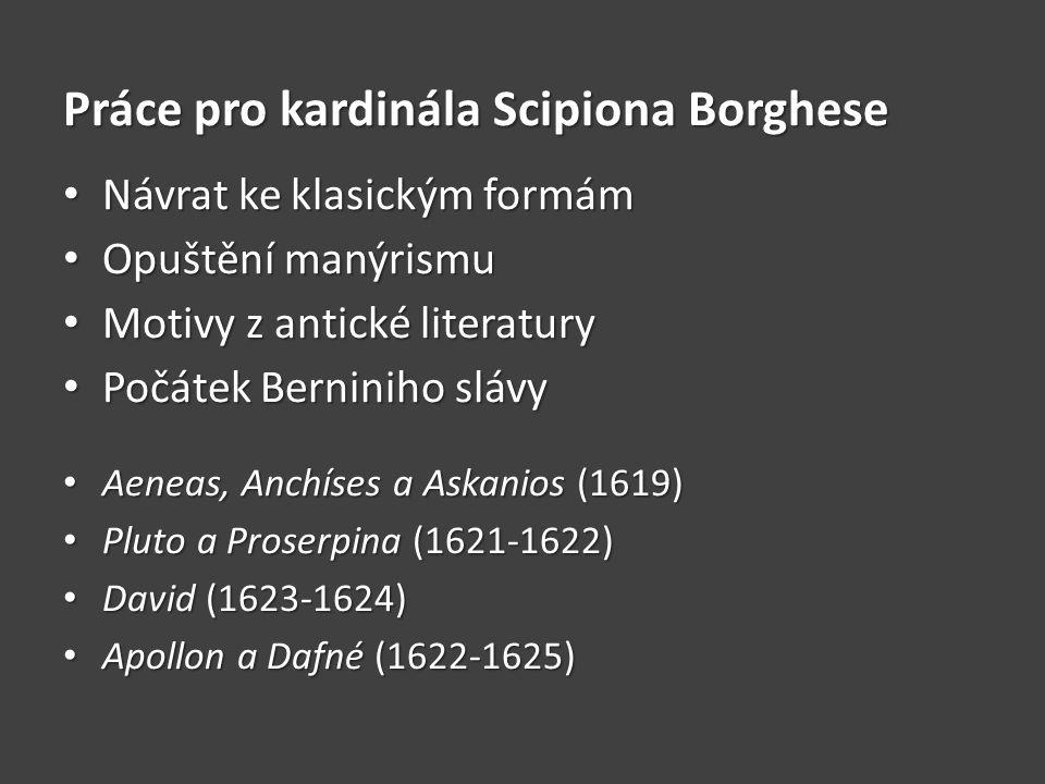 Práce pro kardinála Scipiona Borghese Návrat ke klasickým formám Návrat ke klasickým formám Opuštění manýrismu Opuštění manýrismu Motivy z antické literatury Motivy z antické literatury Počátek Berniniho slávy Počátek Berniniho slávy Aeneas, Anchíses a Askanios (1619) Aeneas, Anchíses a Askanios (1619) Pluto a Proserpina (1621-1622) Pluto a Proserpina (1621-1622) David (1623-1624) David (1623-1624) Apollon a Dafné (1622-1625) Apollon a Dafné (1622-1625)