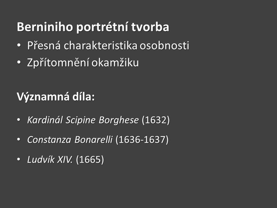 Berniniho portrétní tvorba Přesná charakteristika osobnosti Přesná charakteristika osobnosti Zpřítomnění okamžiku Zpřítomnění okamžiku Významná díla: Kardinál Scipine Borghese (1632) Kardinál Scipine Borghese (1632) Constanza Bonarelli (1636-1637) Constanza Bonarelli (1636-1637) Ludvík XIV.