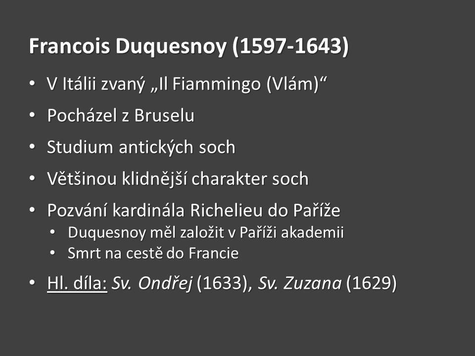 """Francois Duquesnoy (1597-1643) V Itálii zvaný """"Il Fiammingo (Vlám) V Itálii zvaný """"Il Fiammingo (Vlám) Pocházel z Bruselu Pocházel z Bruselu Studium antických soch Studium antických soch Většinou klidnější charakter soch Většinou klidnější charakter soch Pozvání kardinála Richelieu do Paříže Pozvání kardinála Richelieu do Paříže Duquesnoy měl založit v Paříži akademii Duquesnoy měl založit v Paříži akademii Smrt na cestě do Francie Smrt na cestě do Francie Hl."""