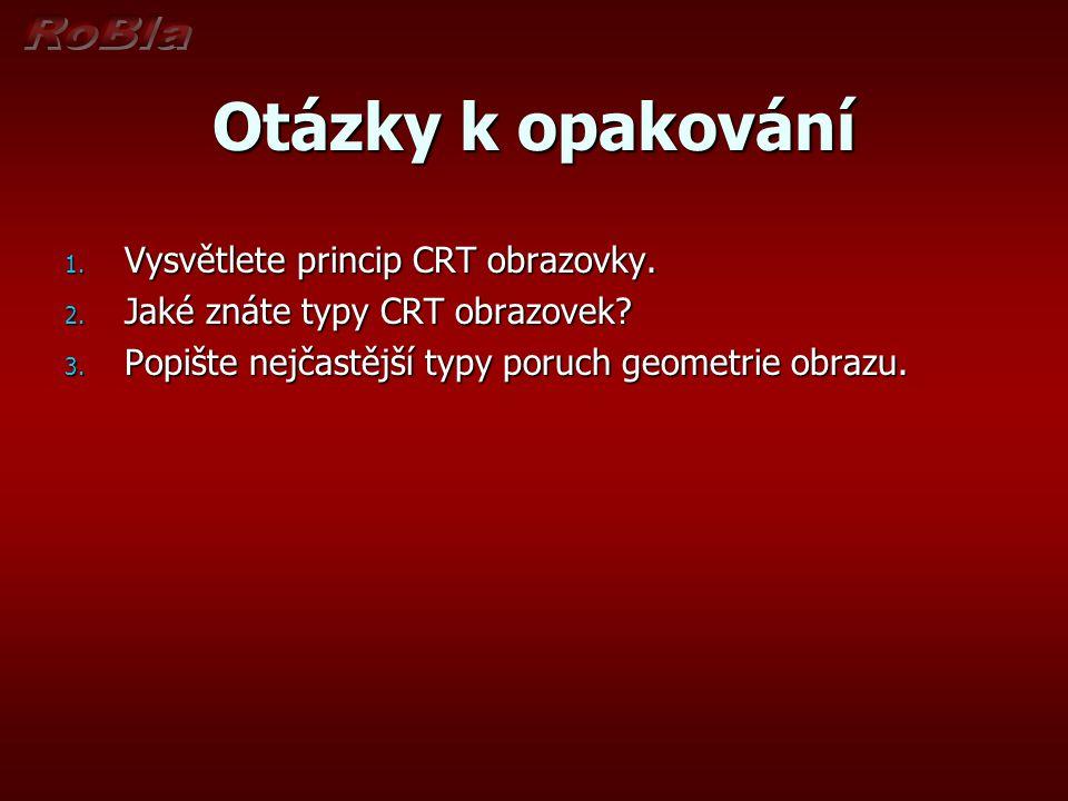 Otázky k opakování 1. Vysvětlete princip CRT obrazovky. 2. Jaké znáte typy CRT obrazovek? 3. Popište nejčastější typy poruch geometrie obrazu.
