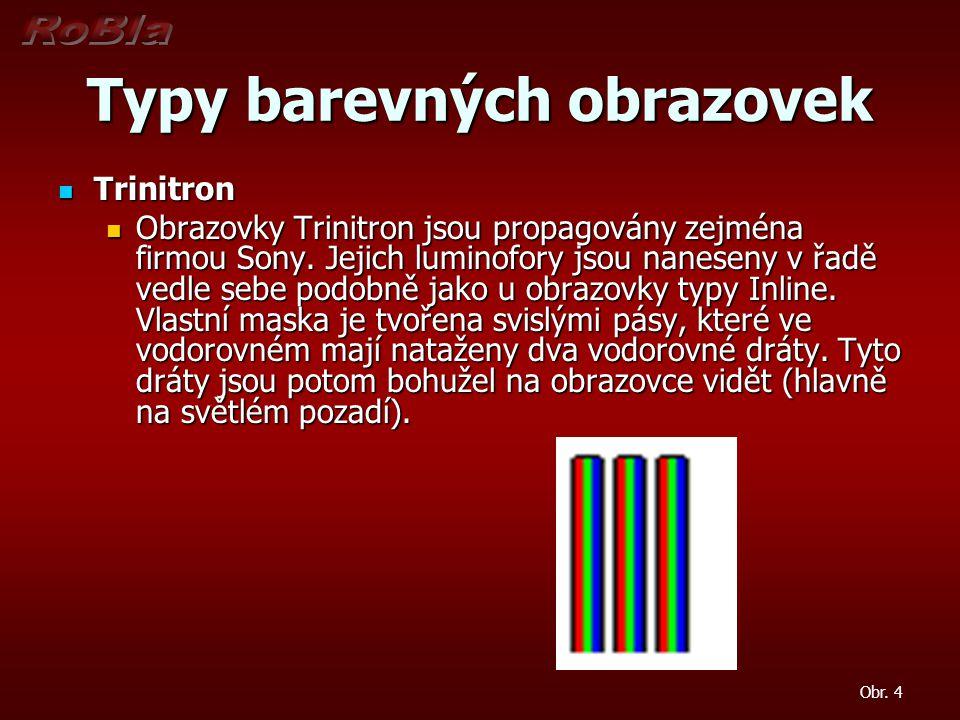 Typy barevných obrazovek Trinitron Trinitron Obrazovky Trinitron jsou propagovány zejména firmou Sony. Jejich luminofory jsou naneseny v řadě vedle se
