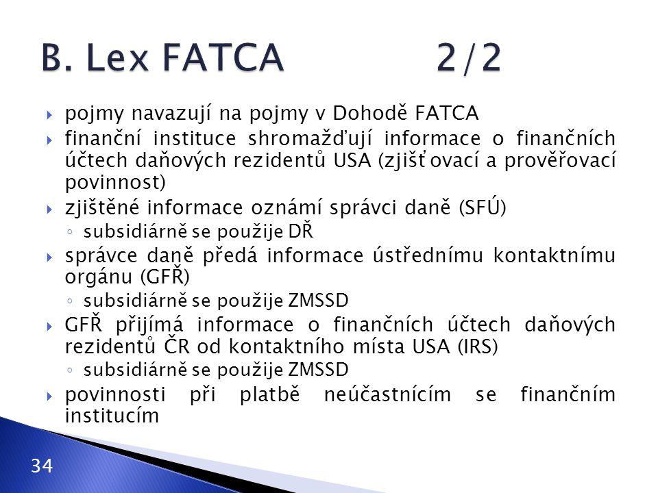  pojmy navazují na pojmy v Dohodě FATCA  finanční instituce shromažďují informace o finančních účtech daňových rezidentů USA (zjišťovací a prověřovací povinnost)  zjištěné informace oznámí správci daně (SFÚ) ◦ subsidiárně se použije DŘ  správce daně předá informace ústřednímu kontaktnímu orgánu (GFŘ) ◦ subsidiárně se použije ZMSSD  GFŘ přijímá informace o finančních účtech daňových rezidentů ČR od kontaktního místa USA (IRS) ◦ subsidiárně se použije ZMSSD  povinnosti při platbě neúčastnícím se finančním institucím 34