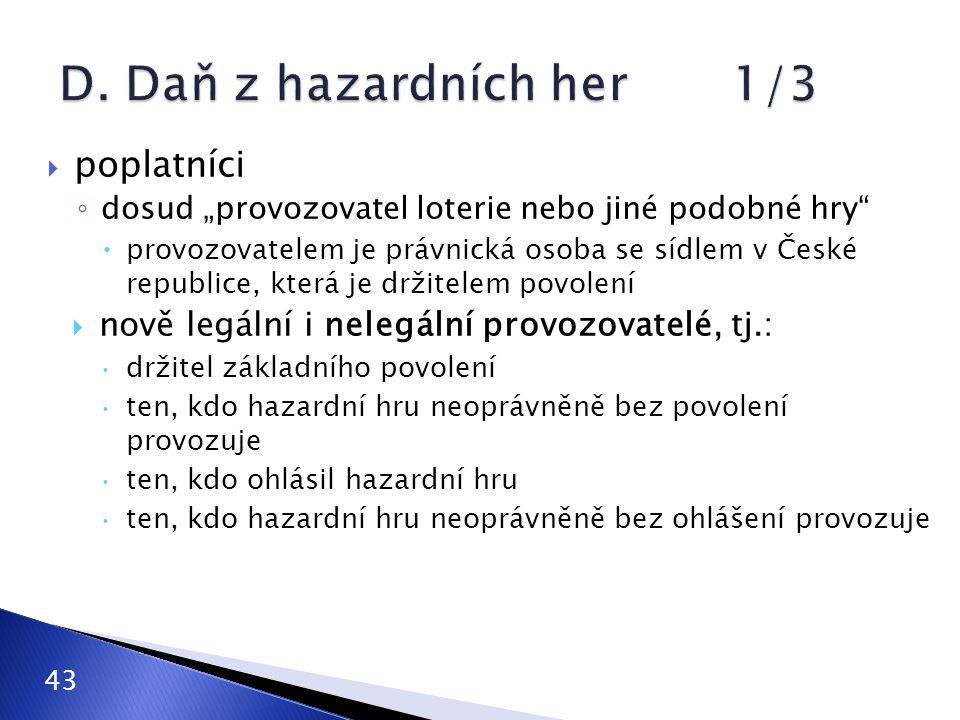 """ poplatníci ◦ dosud """"provozovatel loterie nebo jiné podobné hry  provozovatelem je právnická osoba se sídlem v České republice, která je držitelem povolení  nově legální i nelegální provozovatelé, tj.:  držitel základního povolení  ten, kdo hazardní hru neoprávněně bez povolení provozuje  ten, kdo ohlásil hazardní hru  ten, kdo hazardní hru neoprávněně bez ohlášení provozuje 43"""