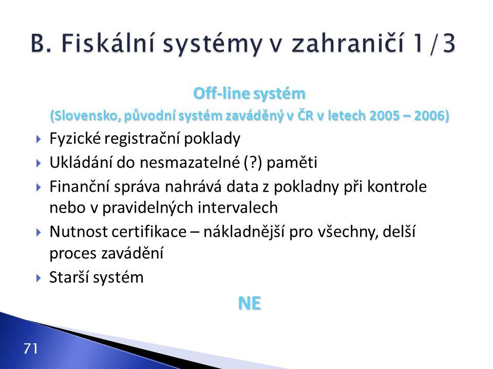 71 Off-line systém (Slovensko, původní systém zaváděný v ČR v letech 2005 – 2006)  Fyzické registrační poklady  Ukládání do nesmazatelné (?) paměti  Finanční správa nahrává data z pokladny při kontrole nebo v pravidelných intervalech  Nutnost certifikace – nákladnější pro všechny, delší proces zavádění  Starší systémNE