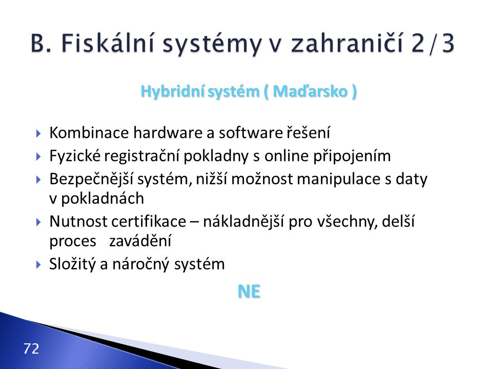 72 Hybridní systém ( Maďarsko )  Kombinace hardware a software řešení  Fyzické registrační pokladny s online připojením  Bezpečnější systém, nižší možnost manipulace s daty v pokladnách  Nutnost certifikace – nákladnější pro všechny, delší proces zavádění  Složitý a náročný systémNE